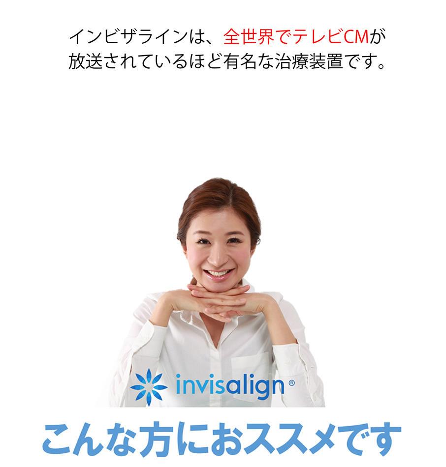 インビザラインは、全世界でテレビCMが放送されているほど有名な治療装置です。こんな方におススメです。
