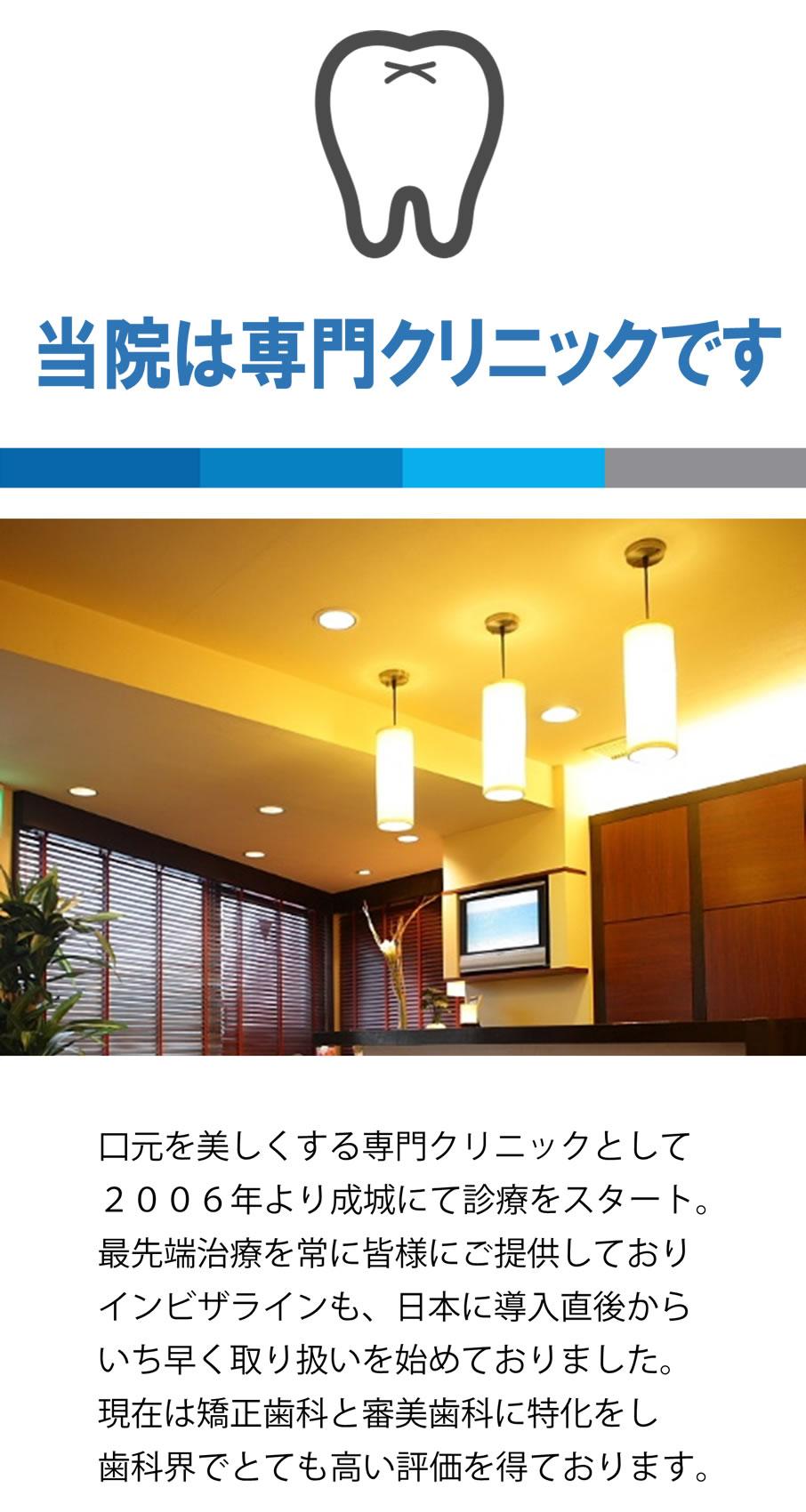 口元を美しくする専門クリニックとして2006年より成城にて診療をスタート。最先端治療を常に皆様にご提供しておりインビザラインも、日本に導入直後からいち早く取り扱いを始めておりました。現在は矯正歯科と審美歯科に特化をし歯科界でとても高い評価を得ております。